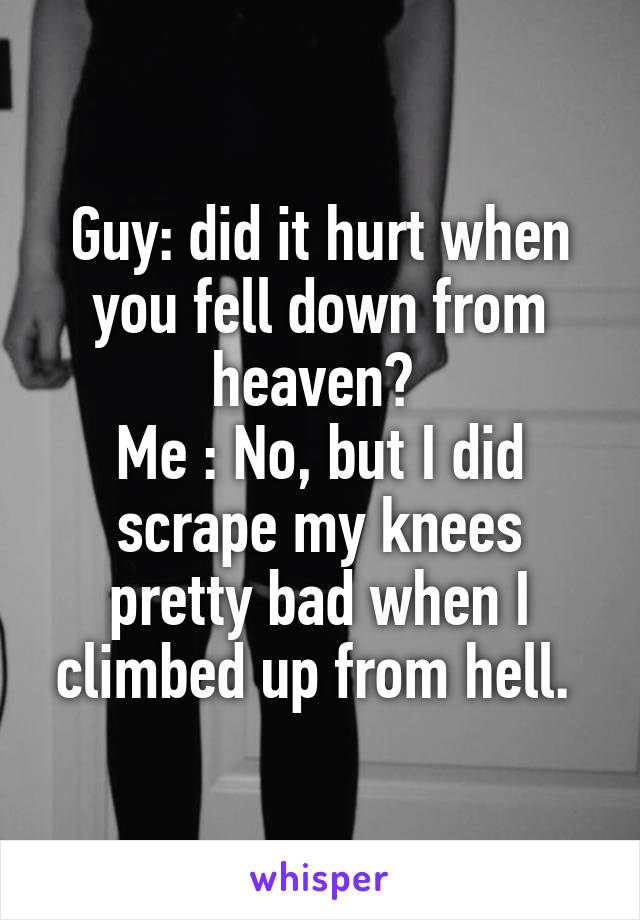Guy: did it hurt when you fell down from heaven?  Me : No, but I did scrape my knees pretty bad when I climbed up from hell.