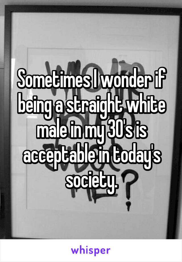 Sometimes I wonder if being a straight white male in my 30's is acceptable in today's society.