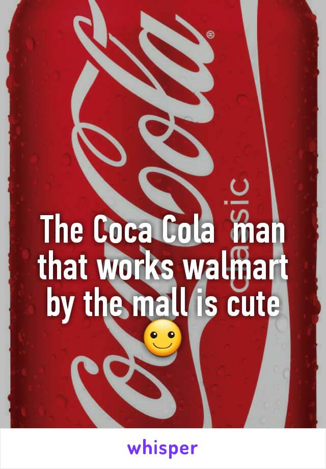 The Coca Cola  man that works walmart by the mall is cute ☺