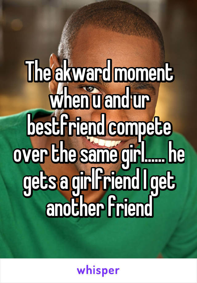 The akward moment when u and ur bestfriend compete over the same girl...... he gets a girlfriend I get another friend