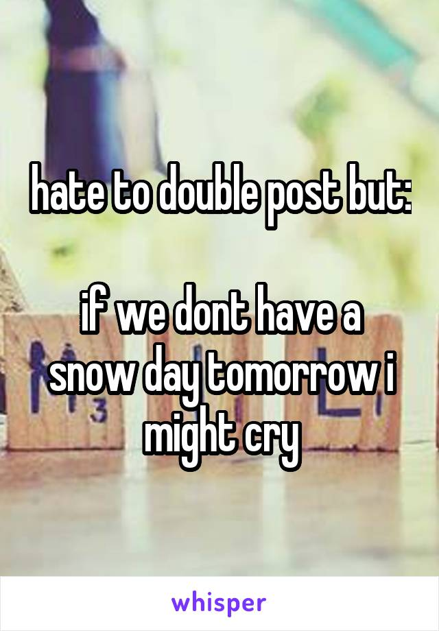 hate to double post but:  if we dont have a snow day tomorrow i might cry