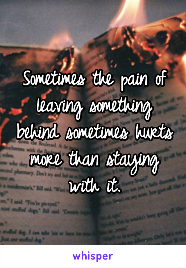 Sometimes the pain of leaving something behind sometimes hurts more than staying with it.