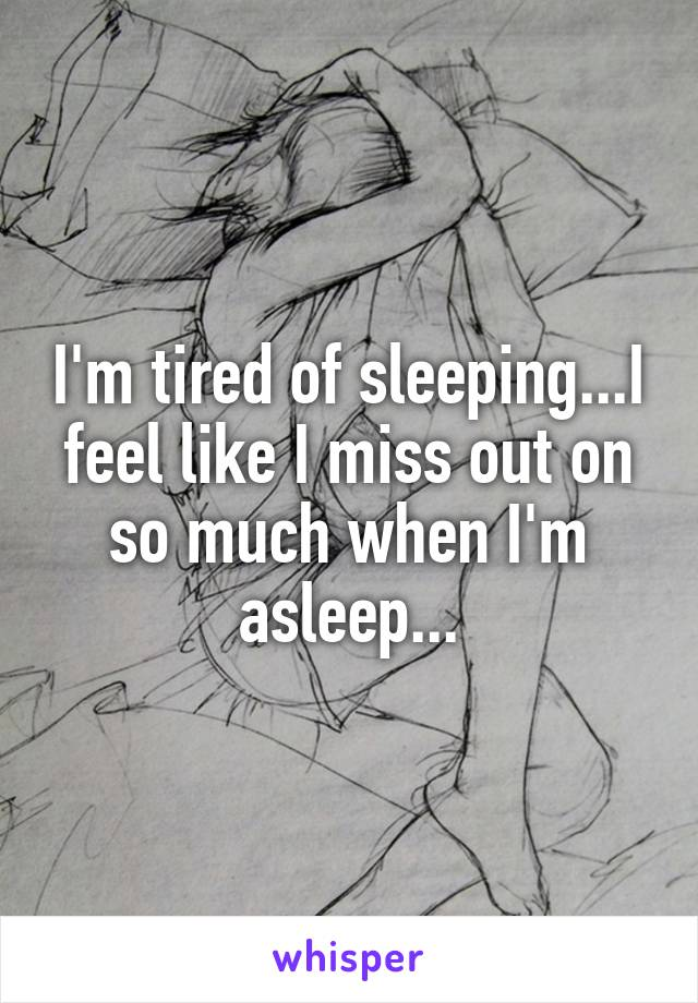 I'm tired of sleeping...I feel like I miss out on so much when I'm asleep...