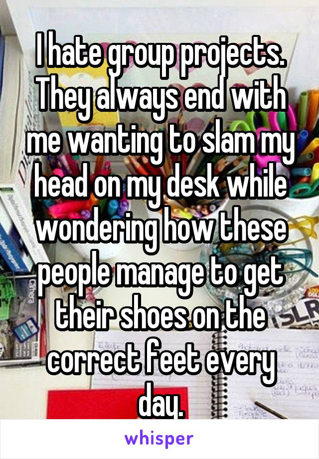 I hate group projects. They always end with me wanting to slam my head on my desk while wondering how these people manage to get their shoes on the correct feet every day.