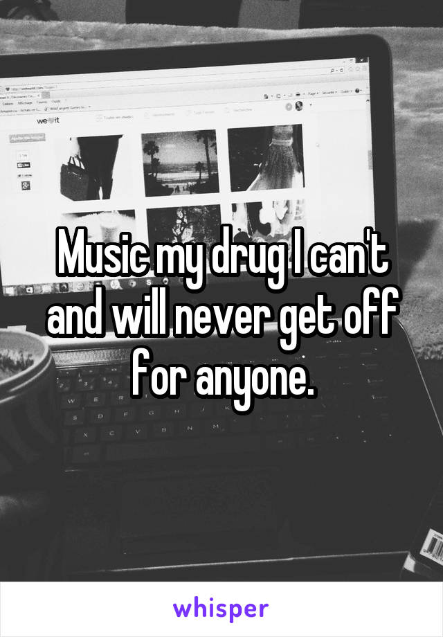 Music my drug I can't and will never get off for anyone.