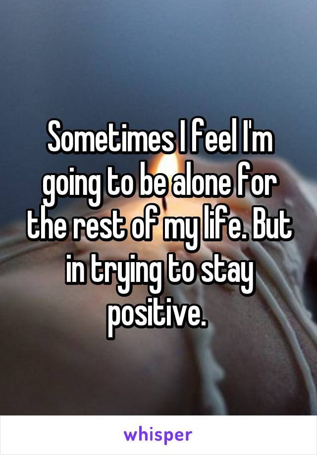 Sometimes I feel I'm going to be alone for the rest of my life. But in trying to stay positive.