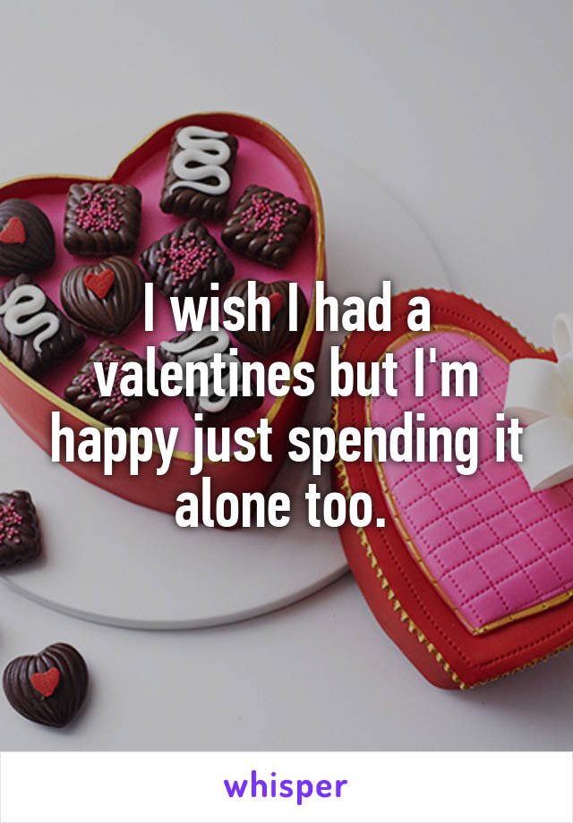 I wish I had a valentines but I'm happy just spending it alone too.