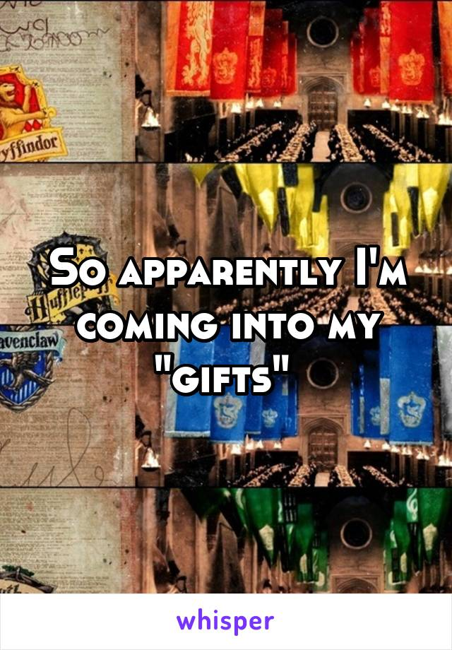 "So apparently I'm coming into my ""gifts"""