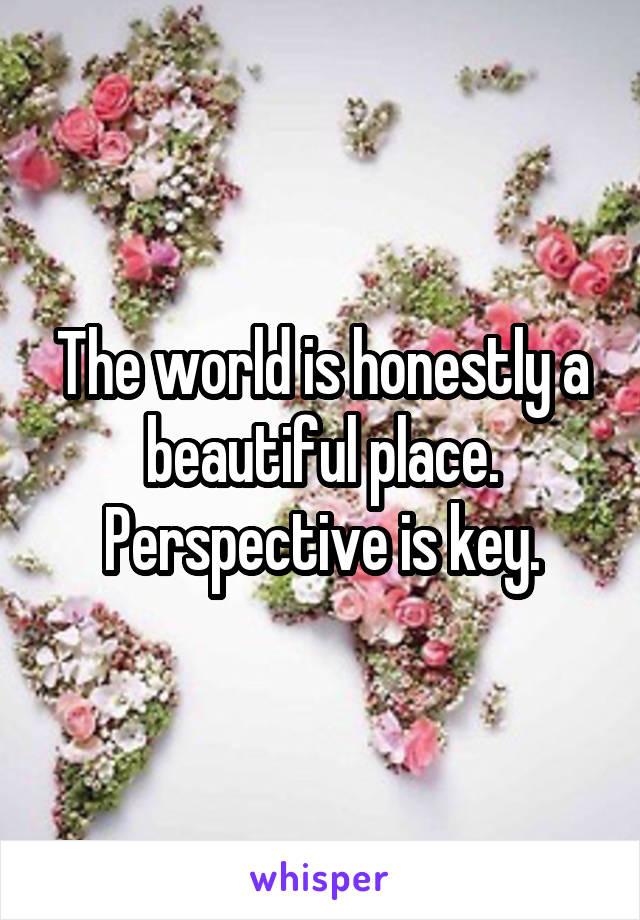 The world is honestly a beautiful place. Perspective is key.