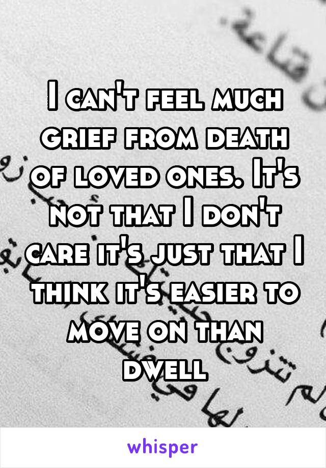 I can't feel much grief from death of loved ones. It's not that I don't care it's just that I think it's easier to move on than dwell