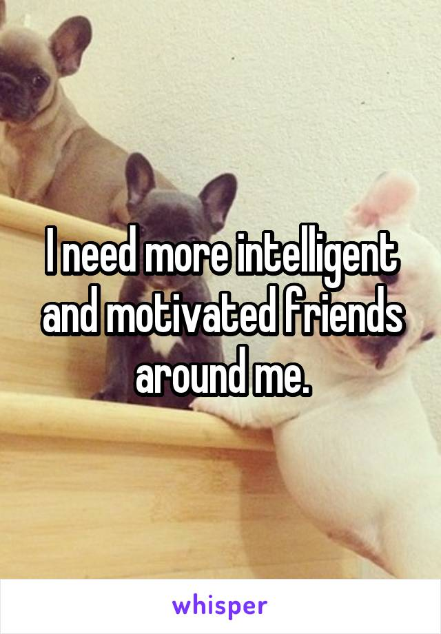 I need more intelligent and motivated friends around me.