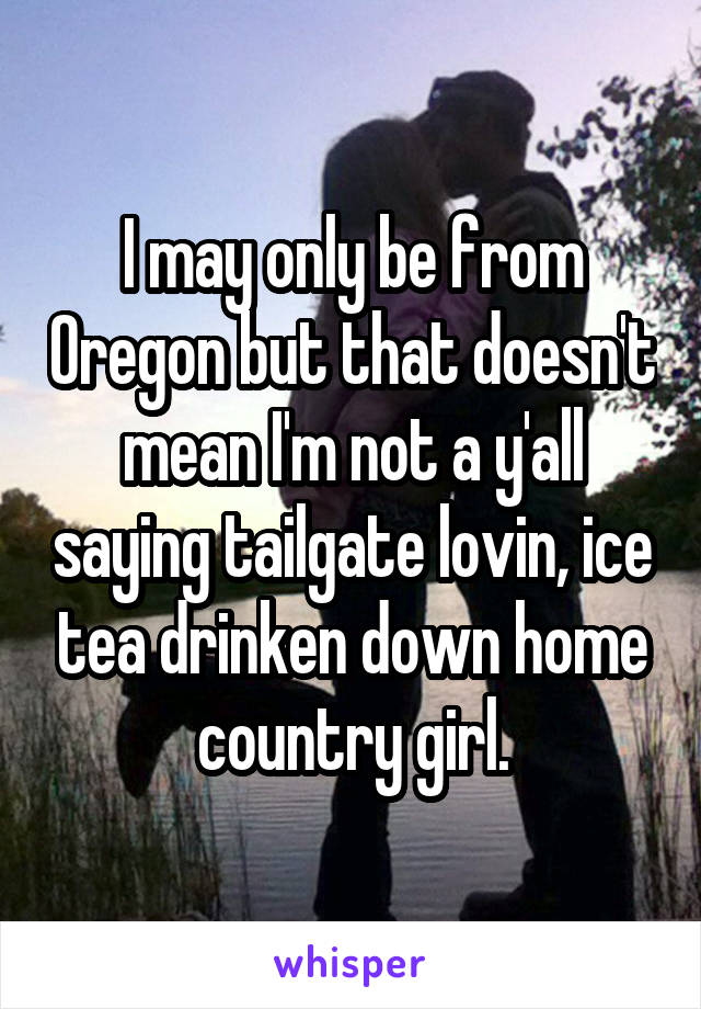 I may only be from Oregon but that doesn't mean I'm not a y'all saying tailgate lovin, ice tea drinken down home country girl.