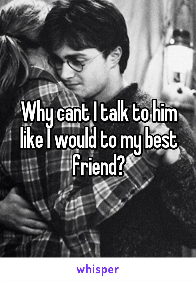 Why cant I talk to him like I would to my best friend?