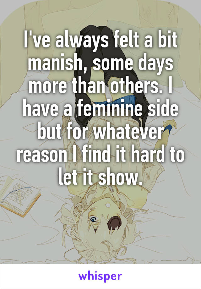 I've always felt a bit manish, some days more than others. I have a feminine side but for whatever reason I find it hard to let it show.