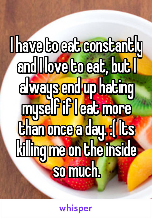 I have to eat constantly and I love to eat, but I always end up hating myself if I eat more than once a day. :( Its killing me on the inside so much.