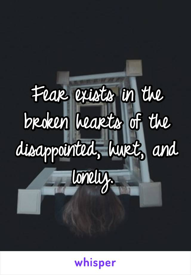 Fear exists in the broken hearts of the disappointed, hurt, and lonely.