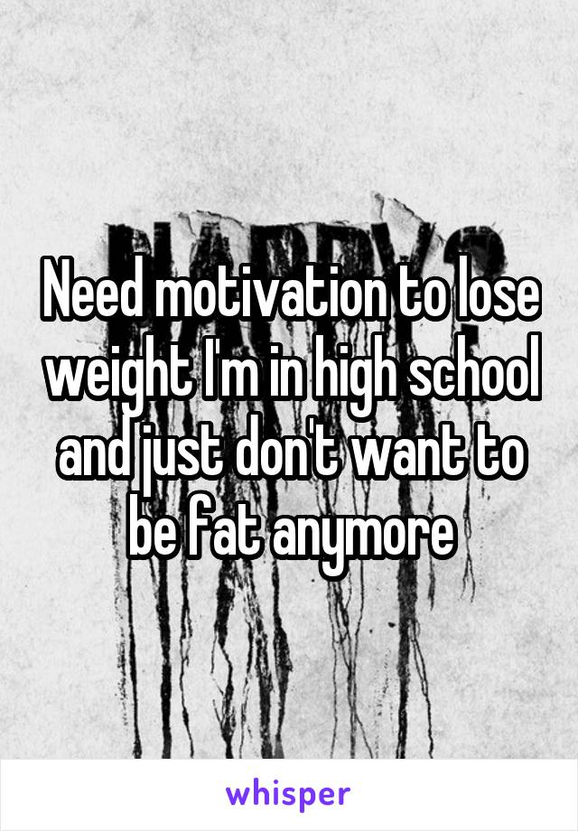 Need motivation to lose weight I'm in high school and just don't want to be fat anymore