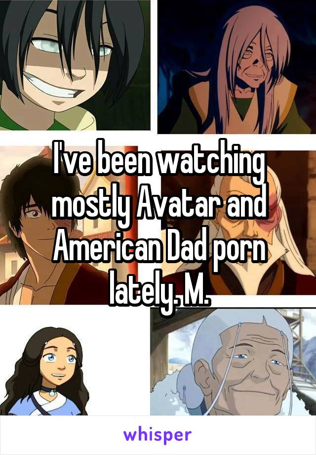 I've been watching mostly Avatar and American Dad porn lately. M.