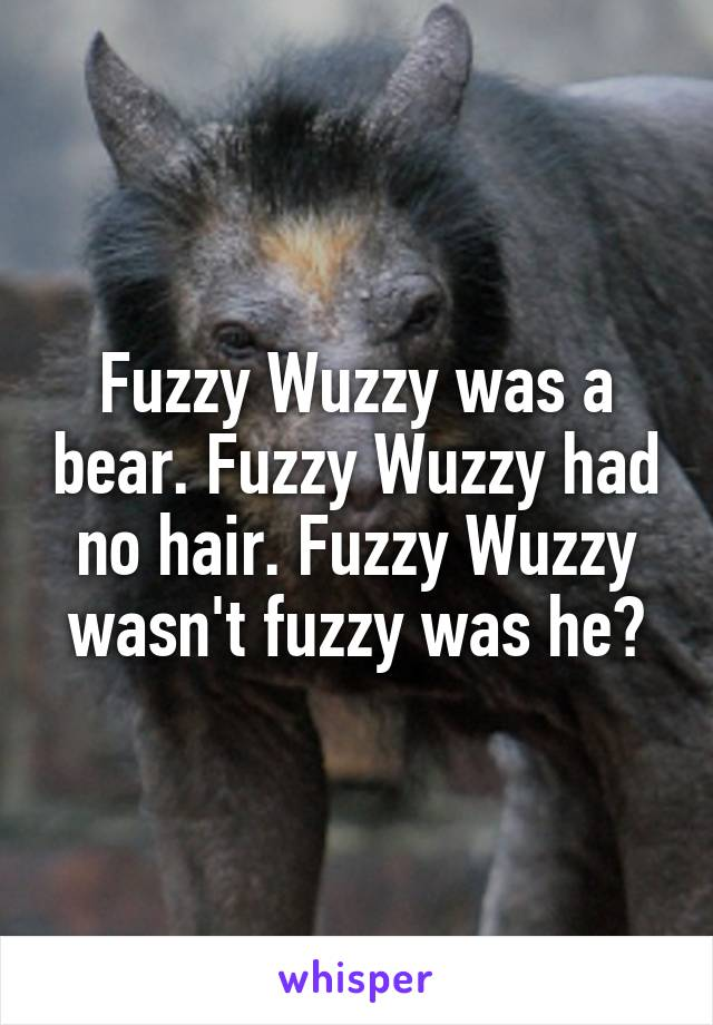 Fuzzy Wuzzy was a bear. Fuzzy Wuzzy had no hair. Fuzzy Wuzzy wasn't fuzzy was he?