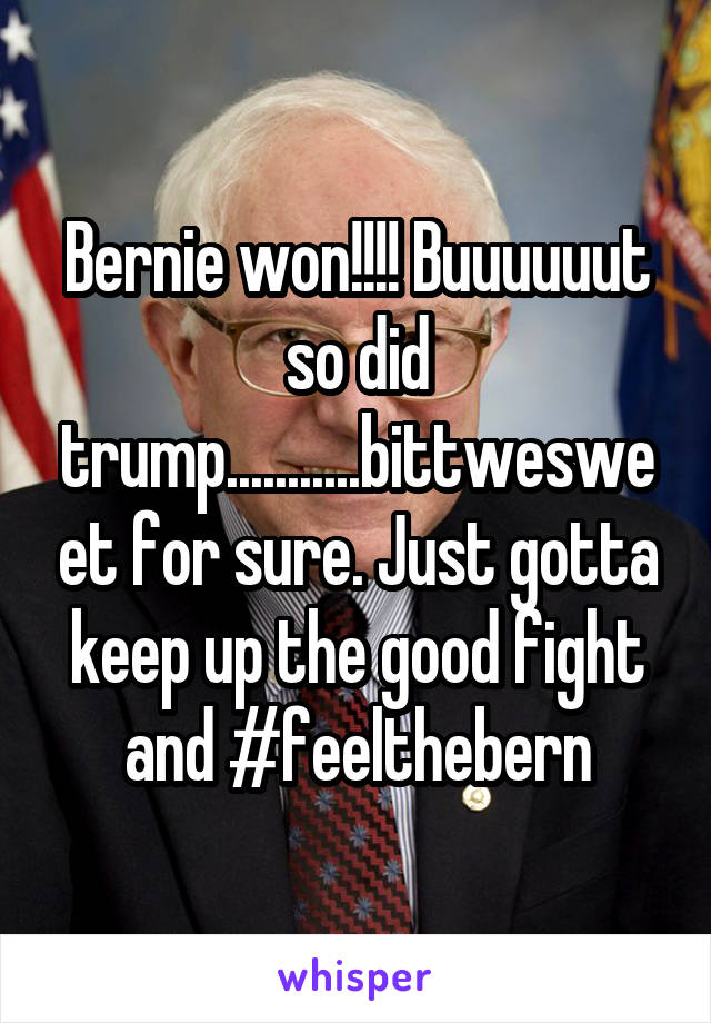 Bernie won!!!! Buuuuuut so did trump...........bittwesweet for sure. Just gotta keep up the good fight and #feelthebern
