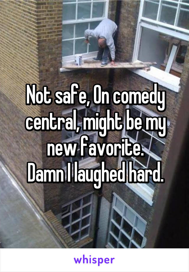 Not safe, On comedy central, might be my new favorite. Damn I laughed hard.