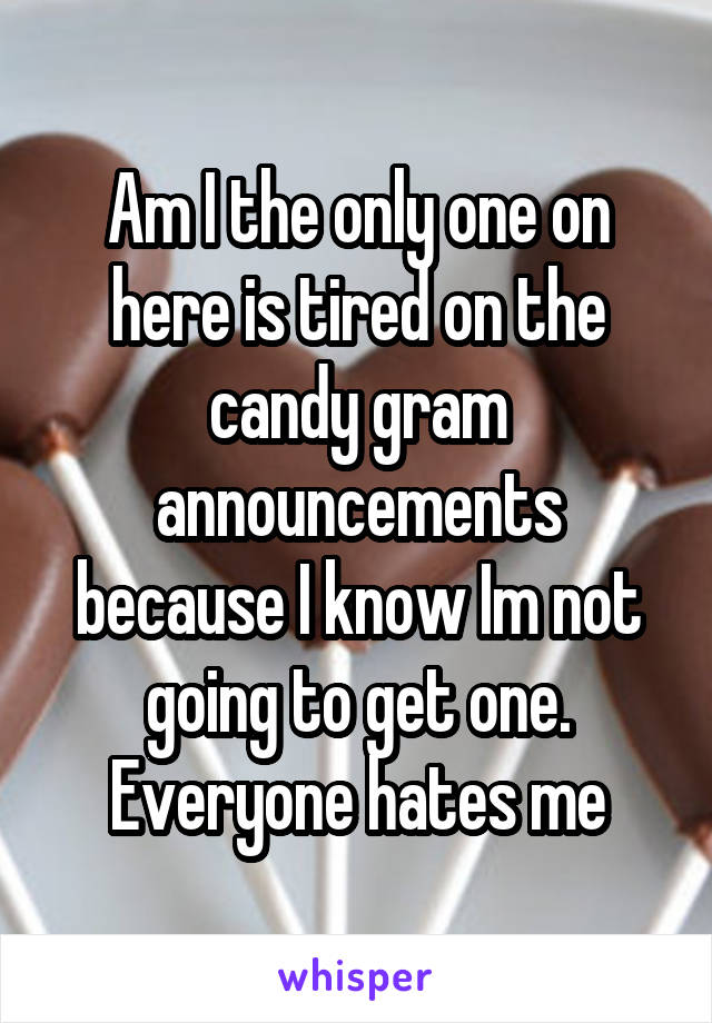 Am I the only one on here is tired on the candy gram announcements because I know Im not going to get one. Everyone hates me