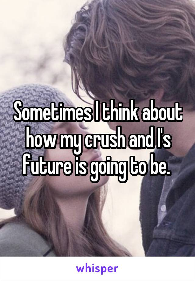 Sometimes I think about how my crush and I's future is going to be.