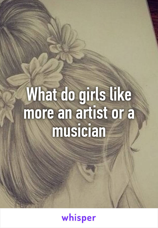 What do girls like more an artist or a musician