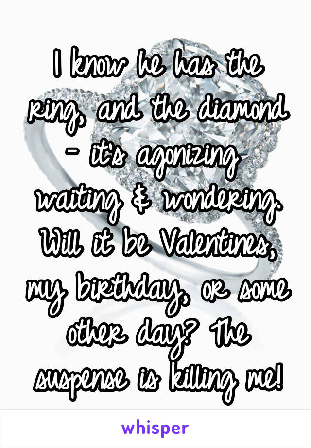 I know he has the ring, and the diamond - it's agonizing  waiting & wondering. Will it be Valentines, my birthday, or some other day? The suspense is killing me!