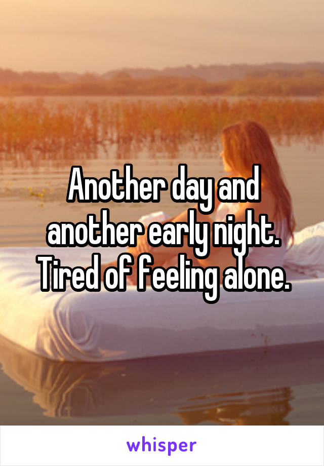 Another day and another early night. Tired of feeling alone.
