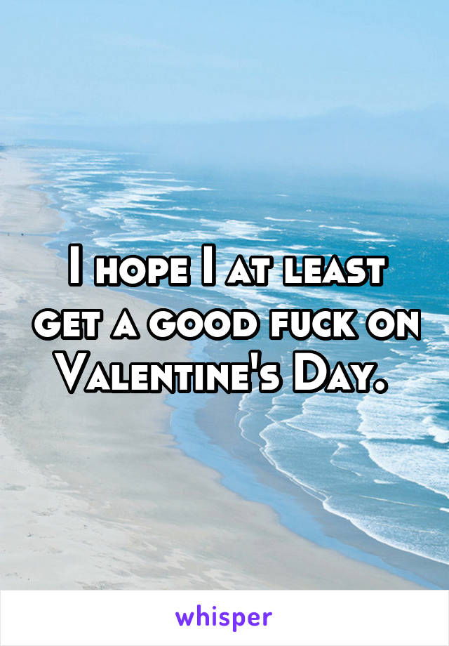 I hope I at least get a good fuck on Valentine's Day.