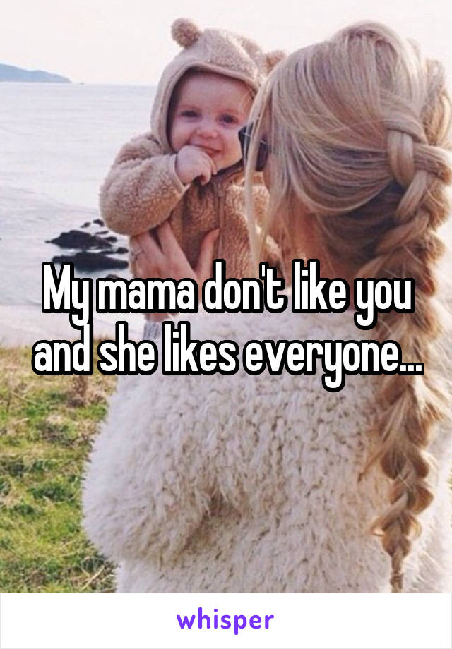 My mama don't like you and she likes everyone...