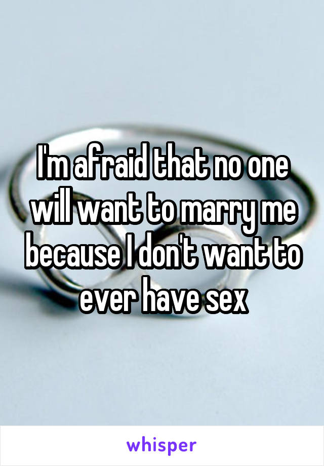 I'm afraid that no one will want to marry me because I don't want to ever have sex