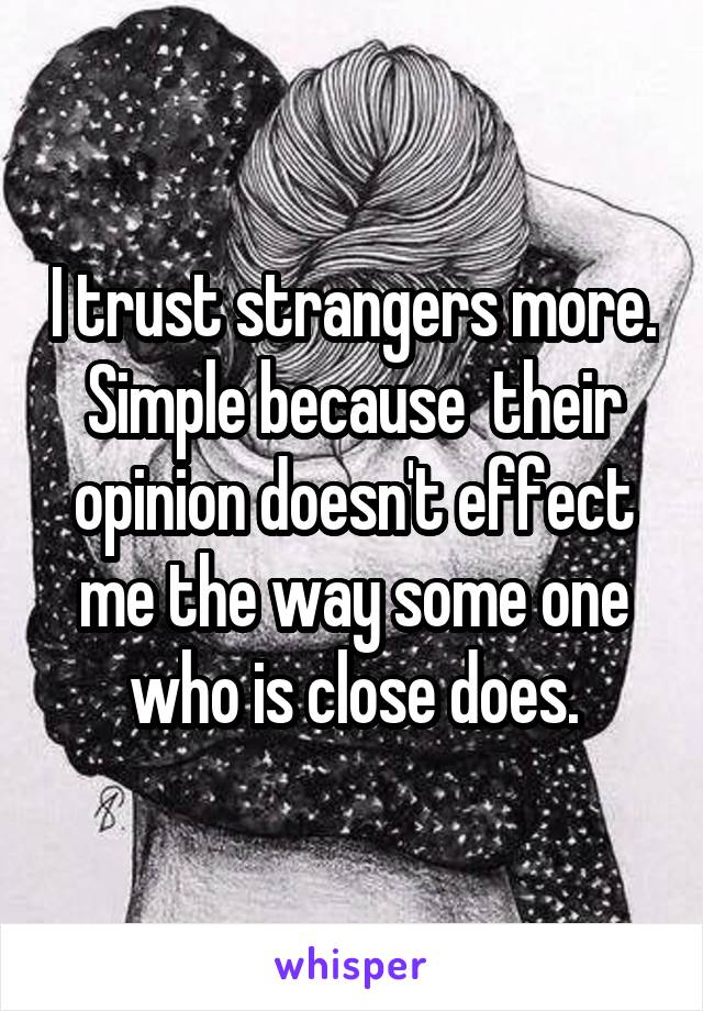 I trust strangers more. Simple because  their opinion doesn't effect me the way some one who is close does.