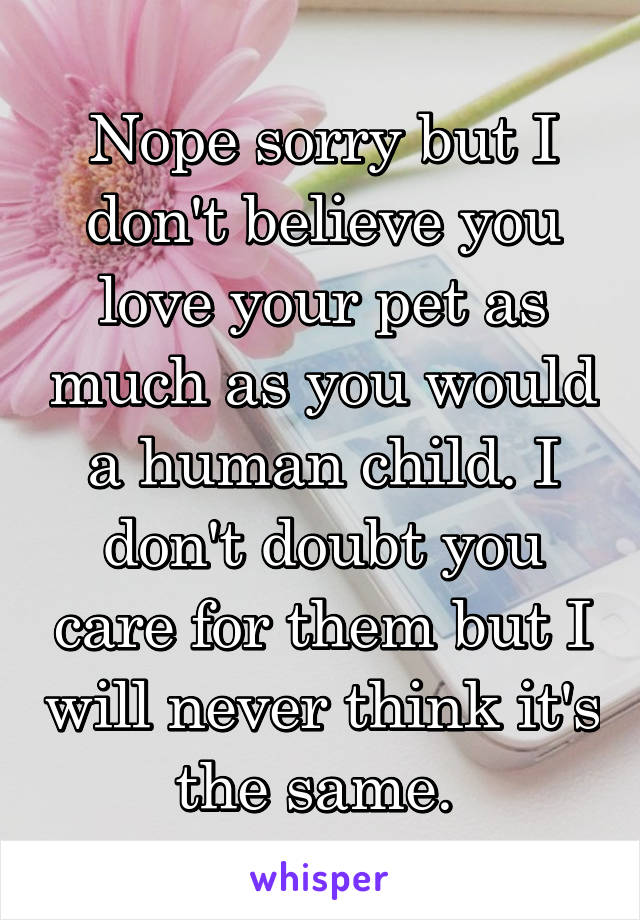 Nope sorry but I don't believe you love your pet as much as you would a human child. I don't doubt you care for them but I will never think it's the same.