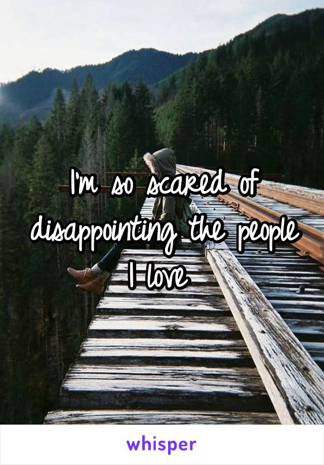 I'm so scared of disappointing the people I love