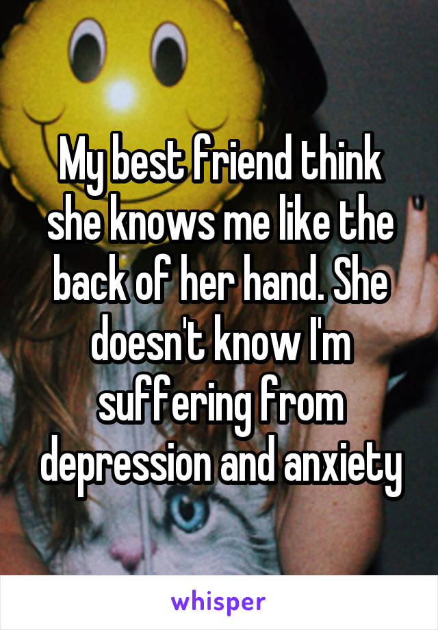 My best friend think she knows me like the back of her hand. She doesn't know I'm suffering from depression and anxiety
