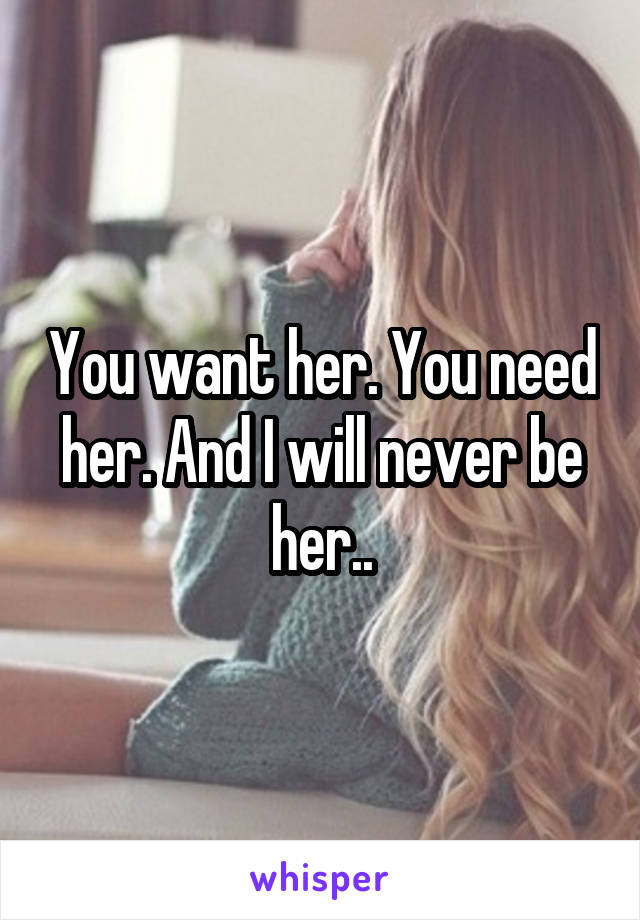 You want her. You need her. And I will never be her..