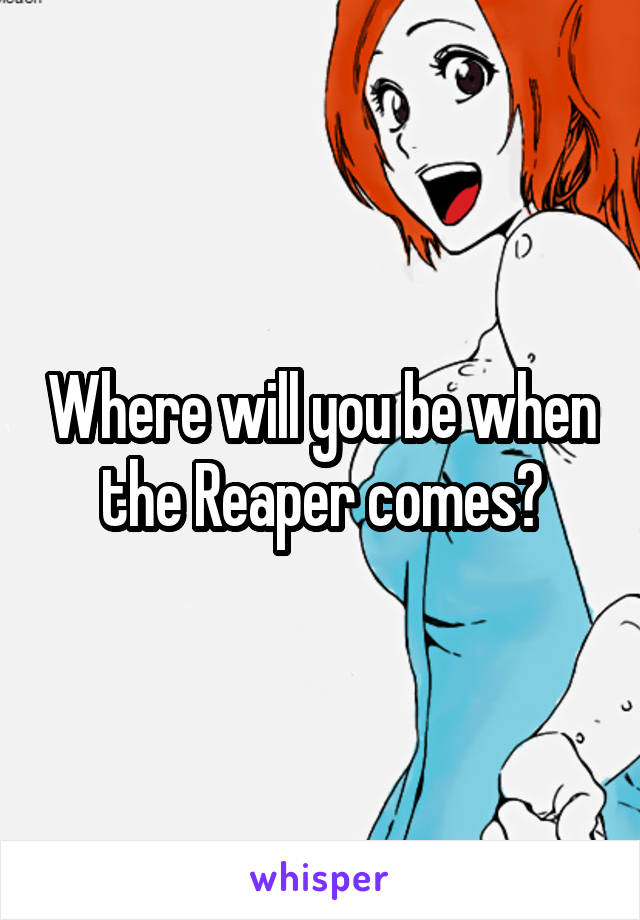 Where will you be when the Reaper comes?