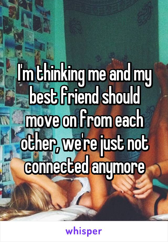 I'm thinking me and my best friend should move on from each other, we're just not connected anymore