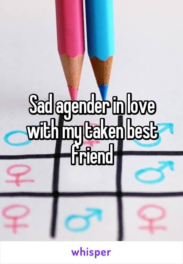 Sad agender in love with my taken best friend