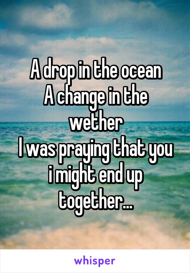 A drop in the ocean A change in the wether I was praying that you i might end up together...