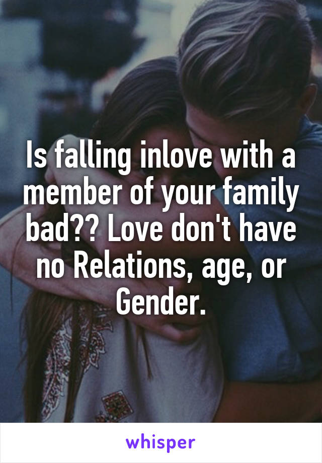 Is falling inlove with a member of your family bad?? Love don't have no Relations, age, or Gender.