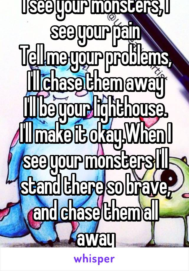 I see your monsters, I see your pain Tell me your problems, I'll chase them away I'll be your lighthouse. I'll make it okay.When I see your monsters I'll stand there so brave, and chase them all away