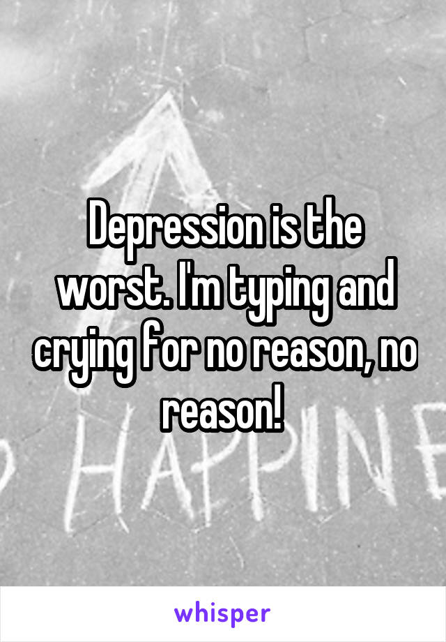 Depression is the worst. I'm typing and crying for no reason, no reason!