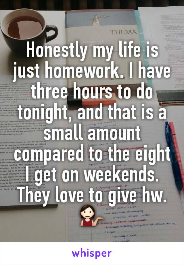 Honestly my life is just homework. I have three hours to do tonight, and that is a small amount compared to the eight I get on weekends. They love to give hw. 💁
