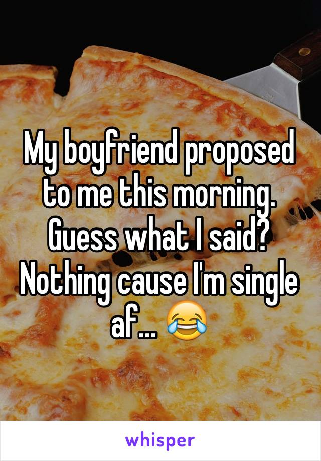 My boyfriend proposed to me this morning. Guess what I said? Nothing cause I'm single af... 😂