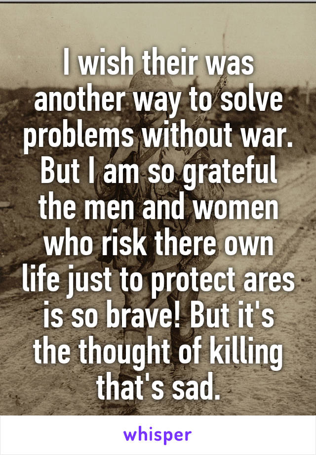 I wish their was another way to solve problems without war. But I am so grateful the men and women who risk there own life just to protect ares is so brave! But it's the thought of killing that's sad.