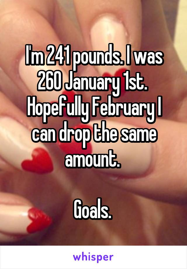 I'm 241 pounds. I was 260 January 1st.  Hopefully February I can drop the same amount.   Goals.