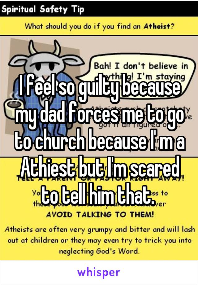 I feel so guilty because my dad forces me to go to church because I' m a Athiest but I'm scared to tell him that.